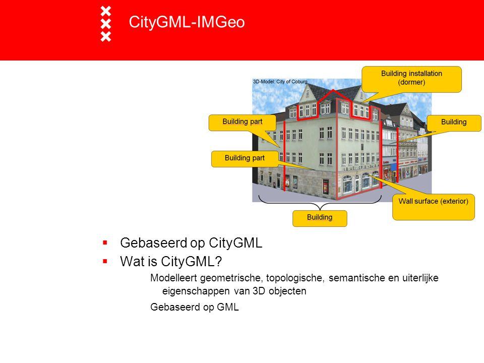 CityGML-IMGeo  Gebaseerd op CityGML  Wat is CityGML? Modelleert geometrische, topologische, semantische en uiterlijke eigenschappen van 3D objecten
