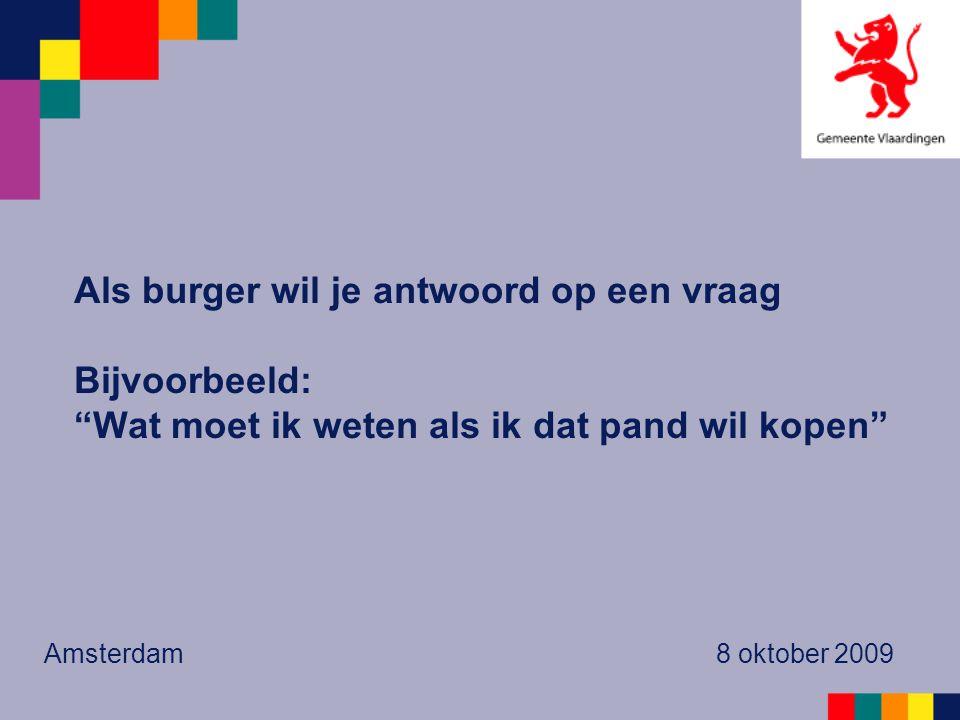 """Als burger wil je antwoord op een vraag Bijvoorbeeld: """"Wat moet ik weten als ik dat pand wil kopen"""" Amsterdam 8 oktober 2009"""