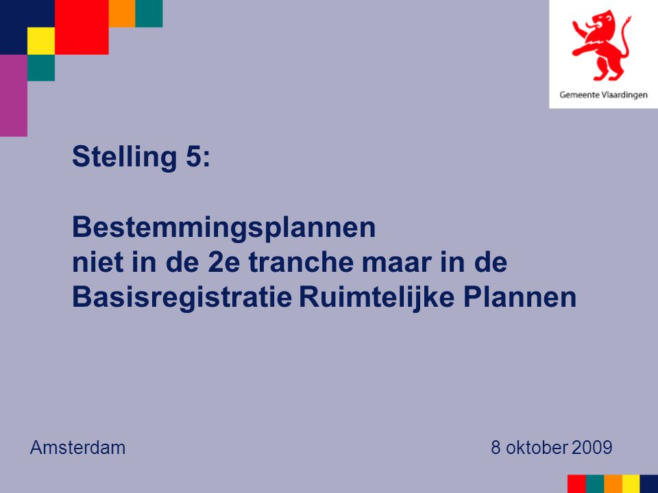 Stelling 5: Bestemmingsplannen niet in de 2e tranche maar in de Basisregistratie Ruimtelijke Plannen Amsterdam 8 oktober 2009