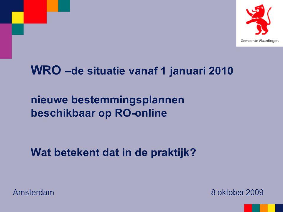WRO –de situatie vanaf 1 januari 2010 nieuwe bestemmingsplannen beschikbaar op RO-online Wat betekent dat in de praktijk? Amsterdam 8 oktober 2009