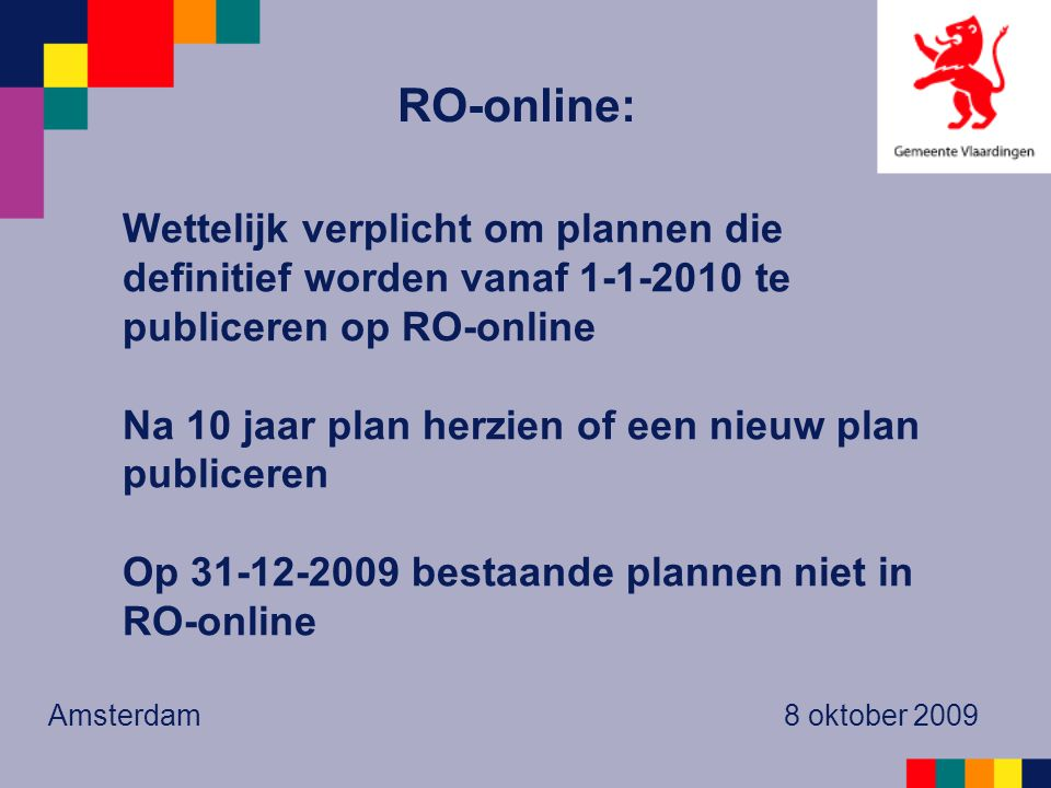 Wettelijk verplicht om plannen die definitief worden vanaf 1-1-2010 te publiceren op RO-online Na 10 jaar plan herzien of een nieuw plan publiceren Op 31-12-2009 bestaande plannen niet in RO-online Amsterdam 8 oktober 2009 RO-online:
