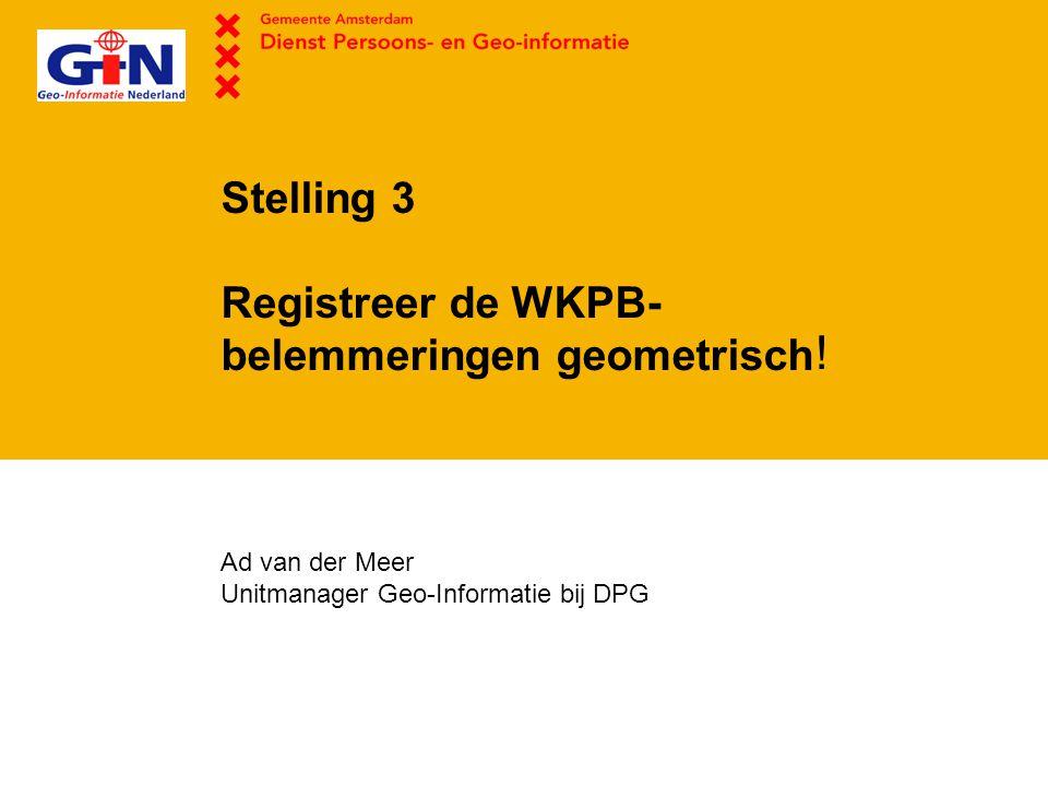 Stelling 3 Registreer de WKPB- belemmeringen geometrisch Ad van der Meer Unitmanager Geo-Informatie bij DPG !