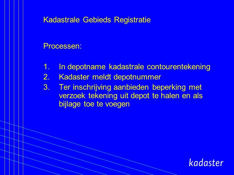 Kadastrale Gebieds Registratie Processen: 1.In depotname kadastrale contourentekening 2.Kadaster meldt depotnummer 3.Ter inschrijving aanbieden beperking met verzoek tekening uit depot te halen en als bijlage toe te voegen