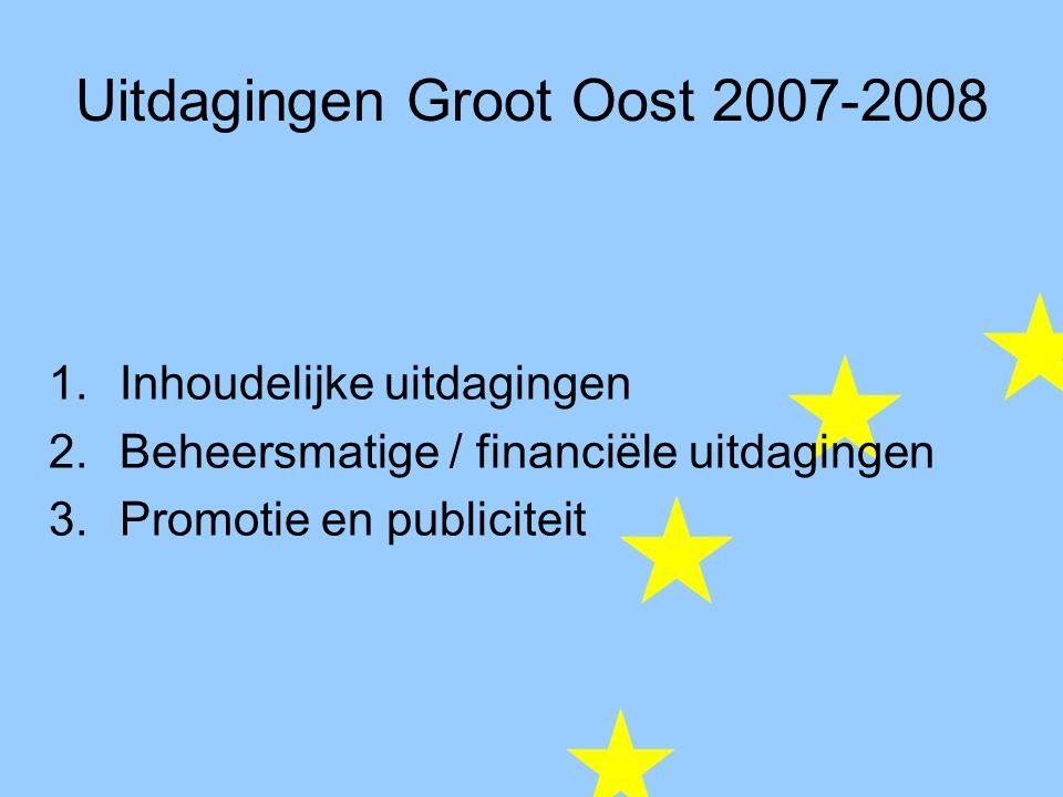 Uitdagingen Groot Oost 2007-2008 1.Inhoudelijke uitdagingen 2.Beheersmatige / financiële uitdagingen 3.Promotie en publiciteit