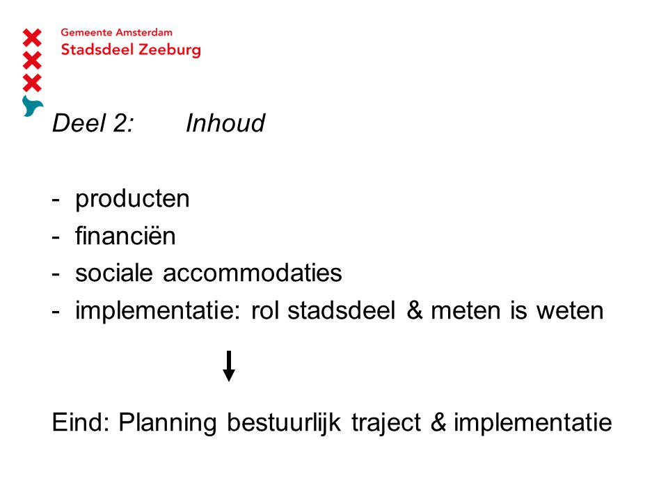 Deel 2:Inhoud - producten - financiën - sociale accommodaties - implementatie: rol stadsdeel & meten is weten Eind:Planning bestuurlijk traject & implementatie