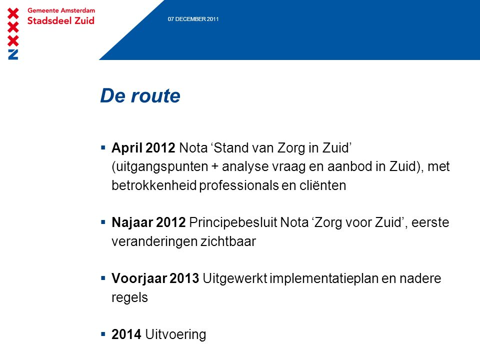07 DECEMBER 2011 De route  April 2012 Nota 'Stand van Zorg in Zuid' (uitgangspunten + analyse vraag en aanbod in Zuid), met betrokkenheid professiona
