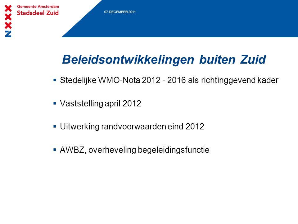 07 DECEMBER 2011 Beleidsontwikkelingen buiten Zuid  Stedelijke WMO-Nota 2012 - 2016 als richtinggevend kader  Vaststelling april 2012  Uitwerking randvoorwaarden eind 2012  AWBZ, overheveling begeleidingsfunctie