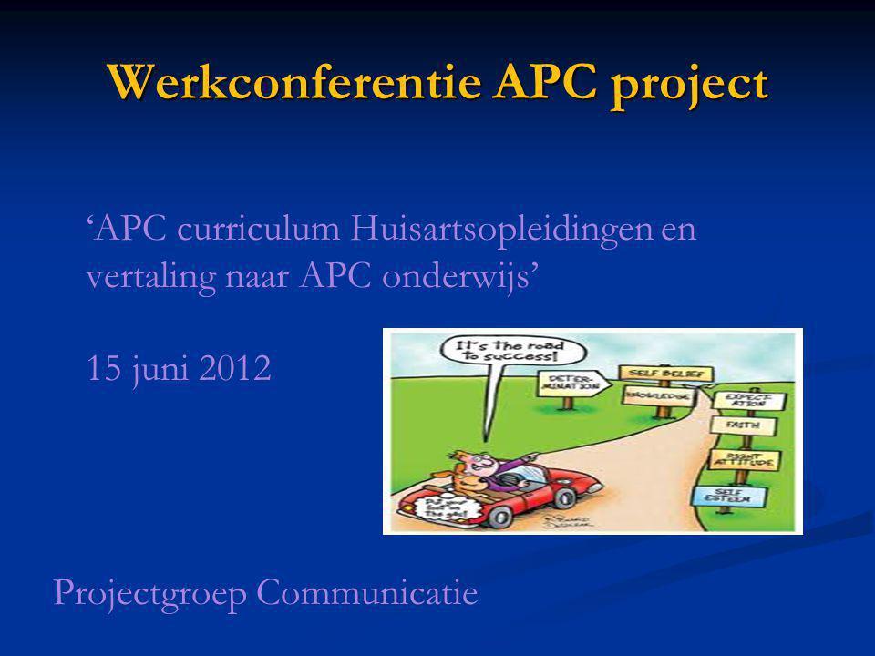 Werkconferentie APC project 'APC curriculum Huisartsopleidingen en vertaling naar APC onderwijs' 15 juni 2012 Projectgroep Communicatie