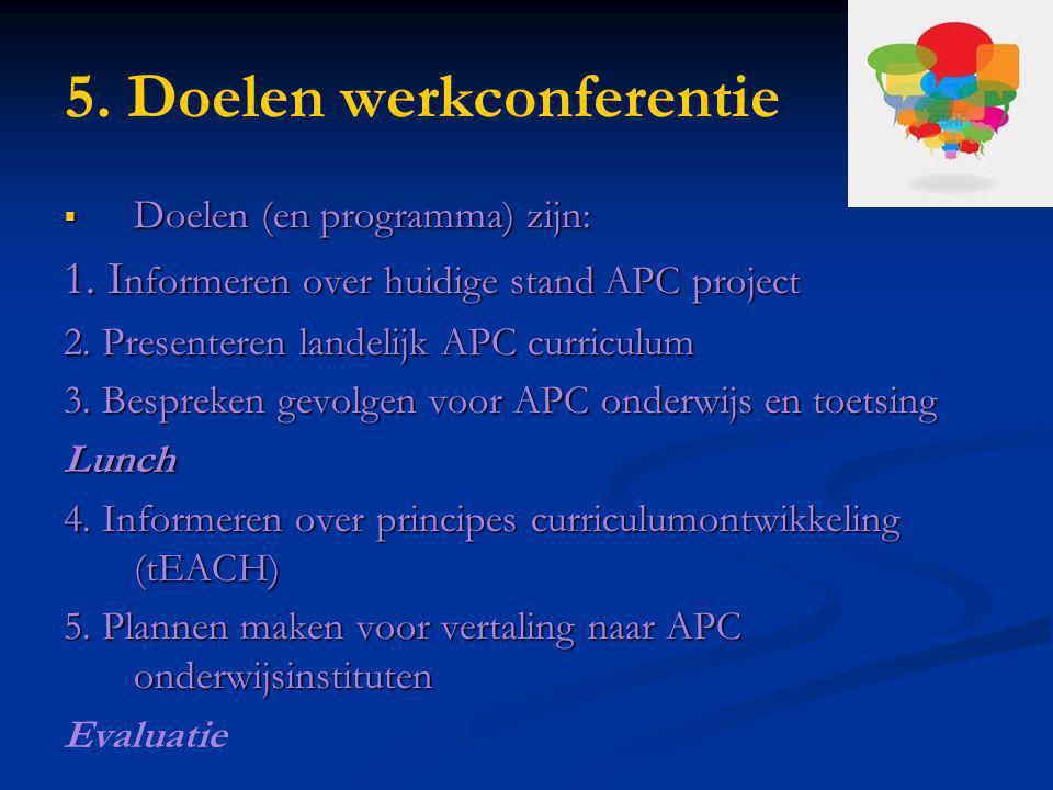5. Doelen werkconferentie  Doelen (en programma) zijn: 1. I nformeren over huidige stand APC project 2. Presenteren landelijk APC curriculum 3. Bespr