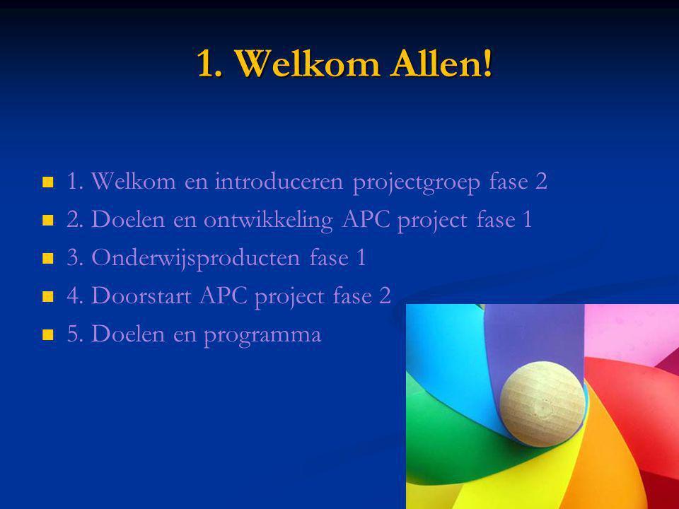 1. Welkom Allen! 1. Welkom Allen! 1. Welkom en introduceren projectgroep fase 2 2. Doelen en ontwikkeling APC project fase 1 3. Onderwijsproducten fas