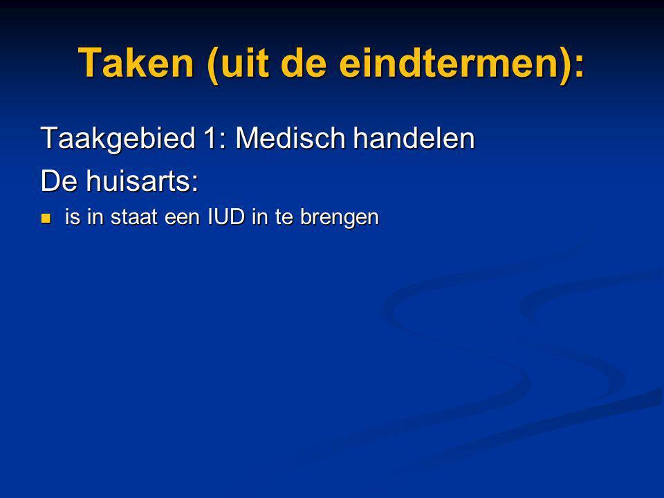 Taken (uit de eindtermen): Taakgebied 1: Medisch handelen De huisarts: is in staat een IUD in te brengen is in staat een IUD in te brengen