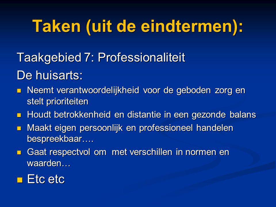 Taken (uit de eindtermen): Taakgebied 7: Professionaliteit De huisarts: Neemt verantwoordelijkheid voor de geboden zorg en stelt prioriteiten Neemt ve