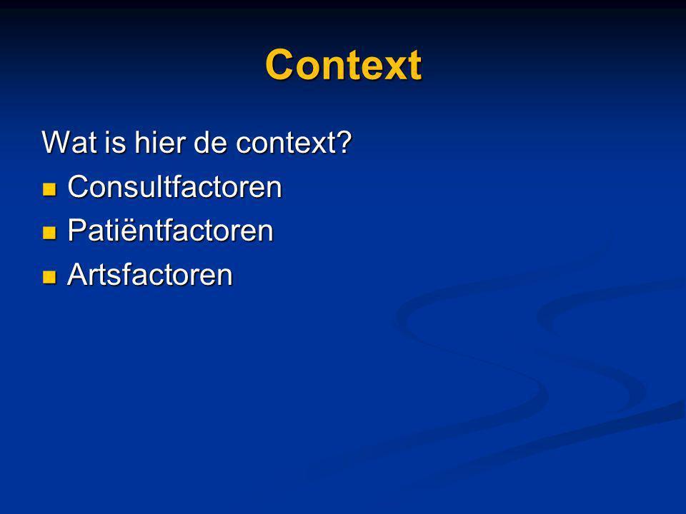 Context Wat is hier de context? Consultfactoren Consultfactoren Patiëntfactoren Patiëntfactoren Artsfactoren Artsfactoren