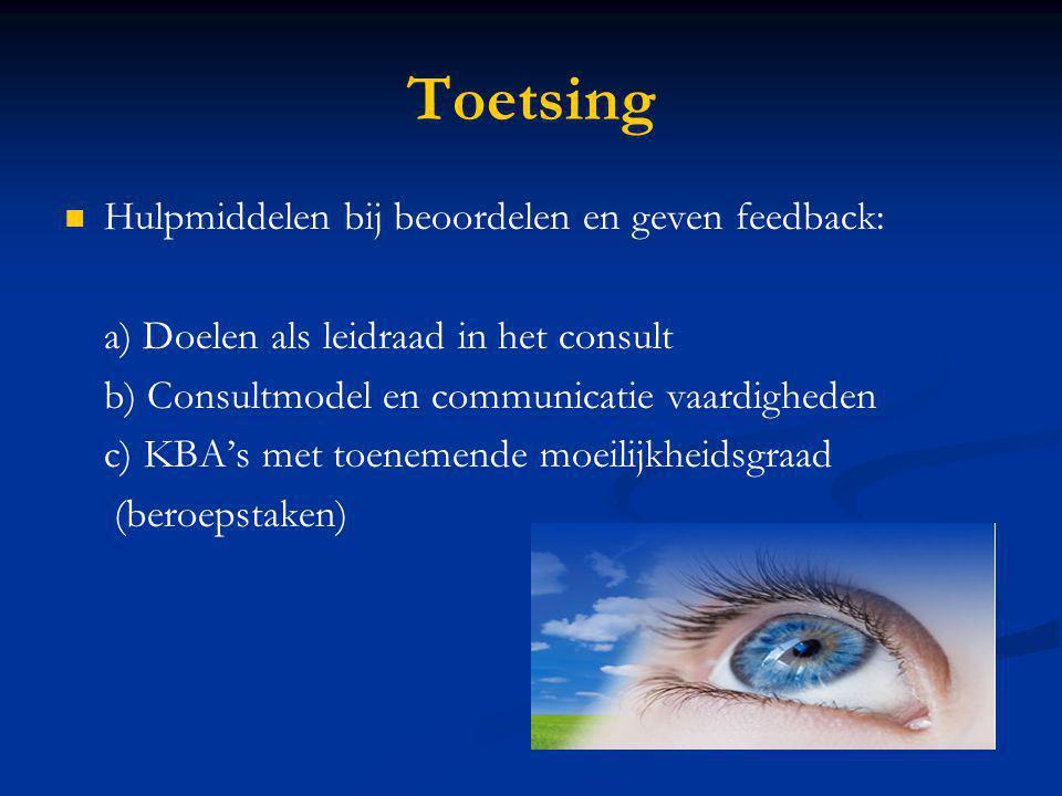 Toetsing Hulpmiddelen bij beoordelen en geven feedback: a) Doelen als leidraad in het consult b) Consultmodel en communicatie vaardigheden c) KBA's me