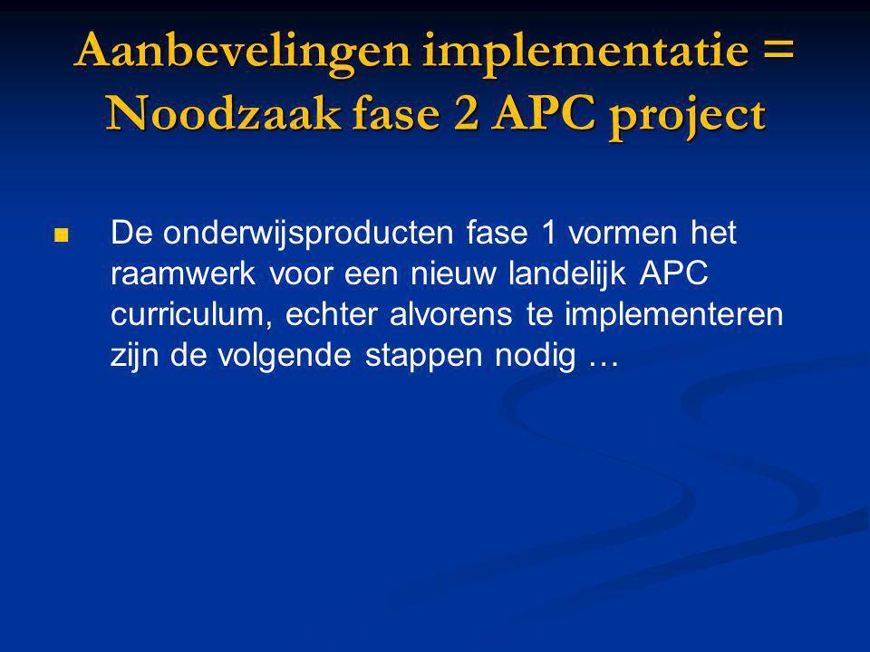 Aanbevelingen implementatie = Noodzaak fase 2 APC project De onderwijsproducten fase 1 vormen het raamwerk voor een nieuw landelijk APC curriculum, ec