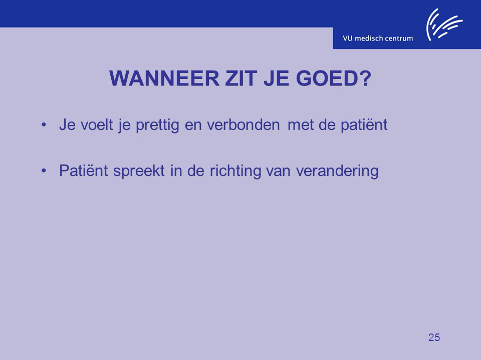 25 WANNEER ZIT JE GOED? Je voelt je prettig en verbonden met de patiëntJe voelt je prettig en verbonden met de patiënt Patiënt spreekt in de richting