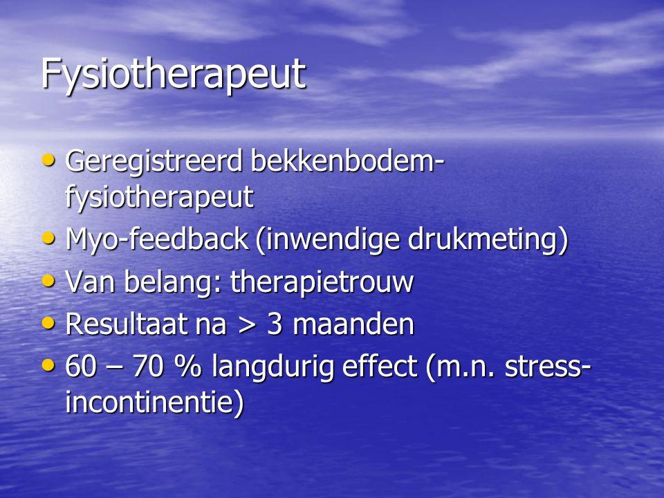 Fysiotherapeut Geregistreerd bekkenbodem- fysiotherapeut Geregistreerd bekkenbodem- fysiotherapeut Myo-feedback (inwendige drukmeting) Myo-feedback (inwendige drukmeting) Van belang: therapietrouw Van belang: therapietrouw Resultaat na > 3 maanden Resultaat na > 3 maanden 60 – 70 % langdurig effect (m.n.