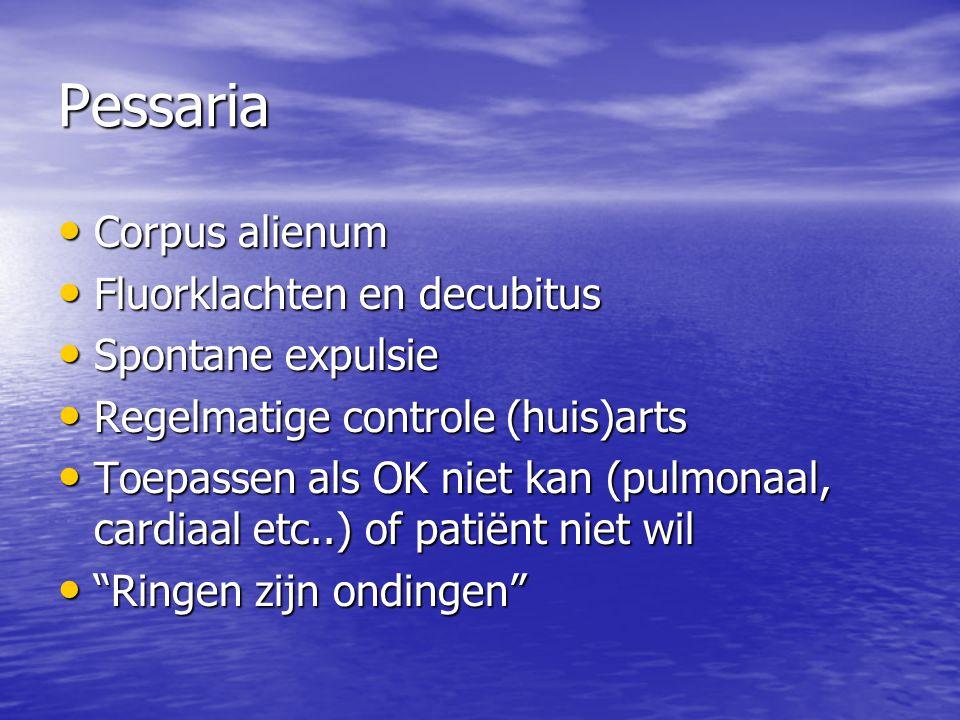 Pessaria Corpus alienum Corpus alienum Fluorklachten en decubitus Fluorklachten en decubitus Spontane expulsie Spontane expulsie Regelmatige controle (huis)arts Regelmatige controle (huis)arts Toepassen als OK niet kan (pulmonaal, cardiaal etc..) of patiënt niet wil Toepassen als OK niet kan (pulmonaal, cardiaal etc..) of patiënt niet wil Ringen zijn ondingen Ringen zijn ondingen