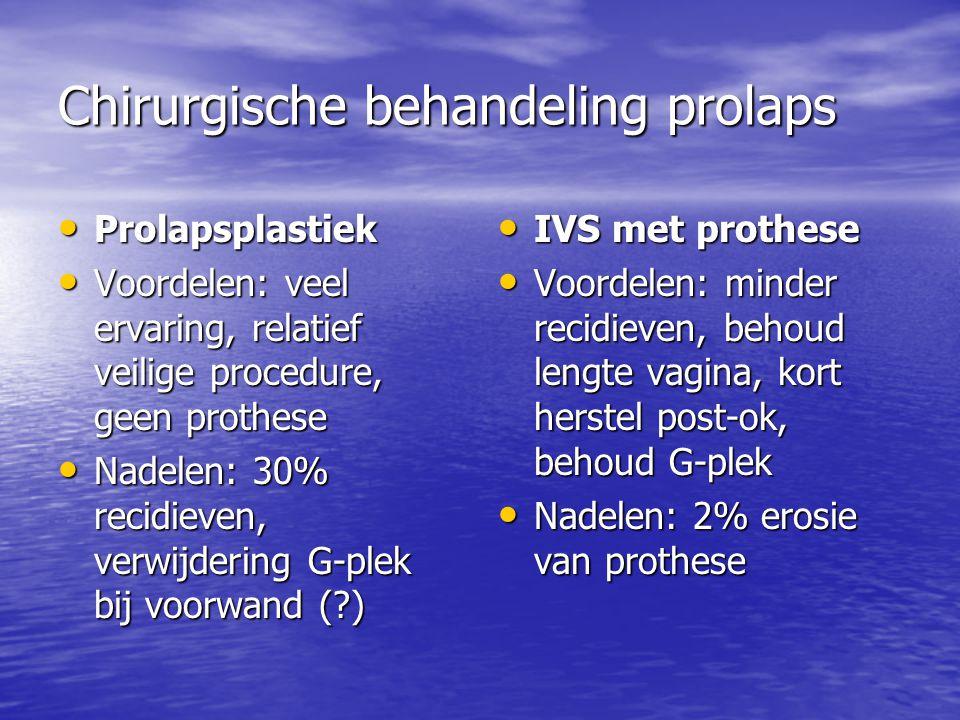 Chirurgische behandeling prolaps Prolapsplastiek Prolapsplastiek Voordelen: veel ervaring, relatief veilige procedure, geen prothese Voordelen: veel ervaring, relatief veilige procedure, geen prothese Nadelen: 30% recidieven, verwijdering G-plek bij voorwand (?) Nadelen: 30% recidieven, verwijdering G-plek bij voorwand (?) IVS met prothese IVS met prothese Voordelen: minder recidieven, behoud lengte vagina, kort herstel post-ok, behoud G-plek Voordelen: minder recidieven, behoud lengte vagina, kort herstel post-ok, behoud G-plek Nadelen: 2% erosie van prothese Nadelen: 2% erosie van prothese
