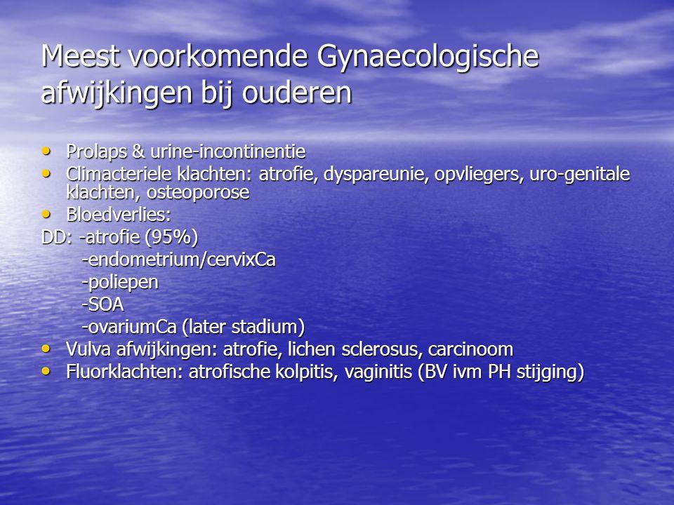Meest voorkomende Gynaecologische afwijkingen bij ouderen Prolaps & urine-incontinentie Prolaps & urine-incontinentie Climacteriele klachten: atrofie, dyspareunie, opvliegers, uro-genitale klachten, osteoporose Climacteriele klachten: atrofie, dyspareunie, opvliegers, uro-genitale klachten, osteoporose Bloedverlies: Bloedverlies: DD: -atrofie (95%) -endometrium/cervixCa -endometrium/cervixCa -poliepen -poliepen -SOA -SOA -ovariumCa (later stadium) -ovariumCa (later stadium) Vulva afwijkingen: atrofie, lichen sclerosus, carcinoom Vulva afwijkingen: atrofie, lichen sclerosus, carcinoom Fluorklachten: atrofische kolpitis, vaginitis (BV ivm PH stijging) Fluorklachten: atrofische kolpitis, vaginitis (BV ivm PH stijging)