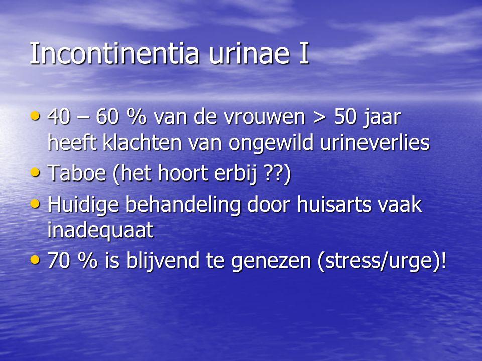 Incontinentia urinae I 40 – 60 % van de vrouwen > 50 jaar heeft klachten van ongewild urineverlies 40 – 60 % van de vrouwen > 50 jaar heeft klachten van ongewild urineverlies Taboe (het hoort erbij ??) Taboe (het hoort erbij ??) Huidige behandeling door huisarts vaak inadequaat Huidige behandeling door huisarts vaak inadequaat 70 % is blijvend te genezen (stress/urge).