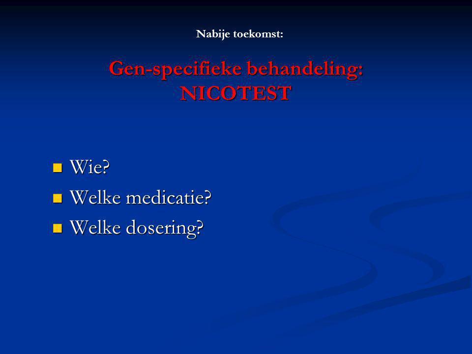 Gen-specifieke behandeling: NICOTEST Wie? Wie? Welke medicatie? Welke medicatie? Welke dosering? Welke dosering? Nabije toekomst: