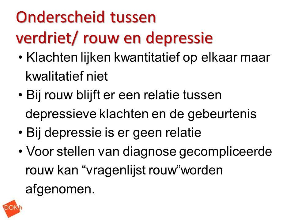 Onderscheid tussen verdriet/ rouw en depressie Klachten lijken kwantitatief op elkaar maar kwalitatief niet Bij rouw blijft er een relatie tussen depr