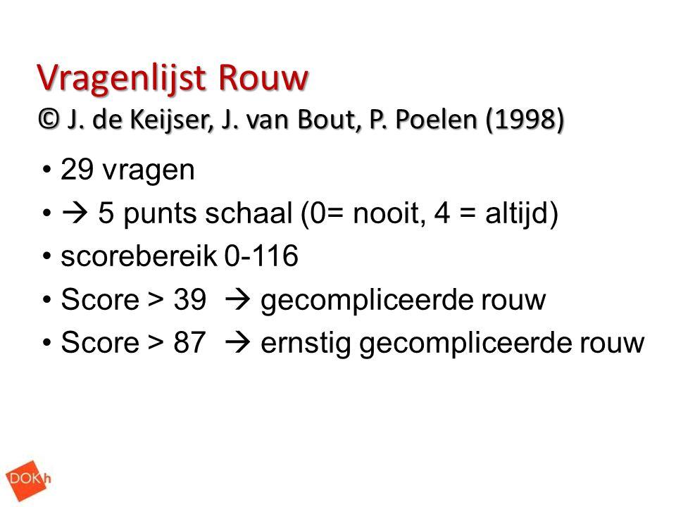 Vragenlijst Rouw © J. de Keijser, J. van Bout, P. Poelen (1998) 29 vragen  5 punts schaal (0= nooit, 4 = altijd) scorebereik 0-116 Score > 39  gecom