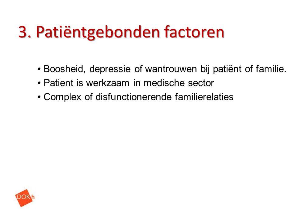 3. Patiëntgebonden factoren Boosheid, depressie of wantrouwen bij patiënt of familie. Patient is werkzaam in medische sector Complex of disfunctionere