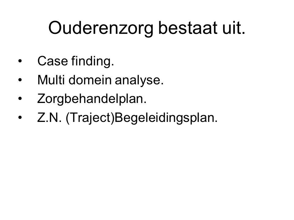 Ouderenzorg bestaat uit. Case finding. Multi domein analyse. Zorgbehandelplan. Z.N. (Traject)Begeleidingsplan.