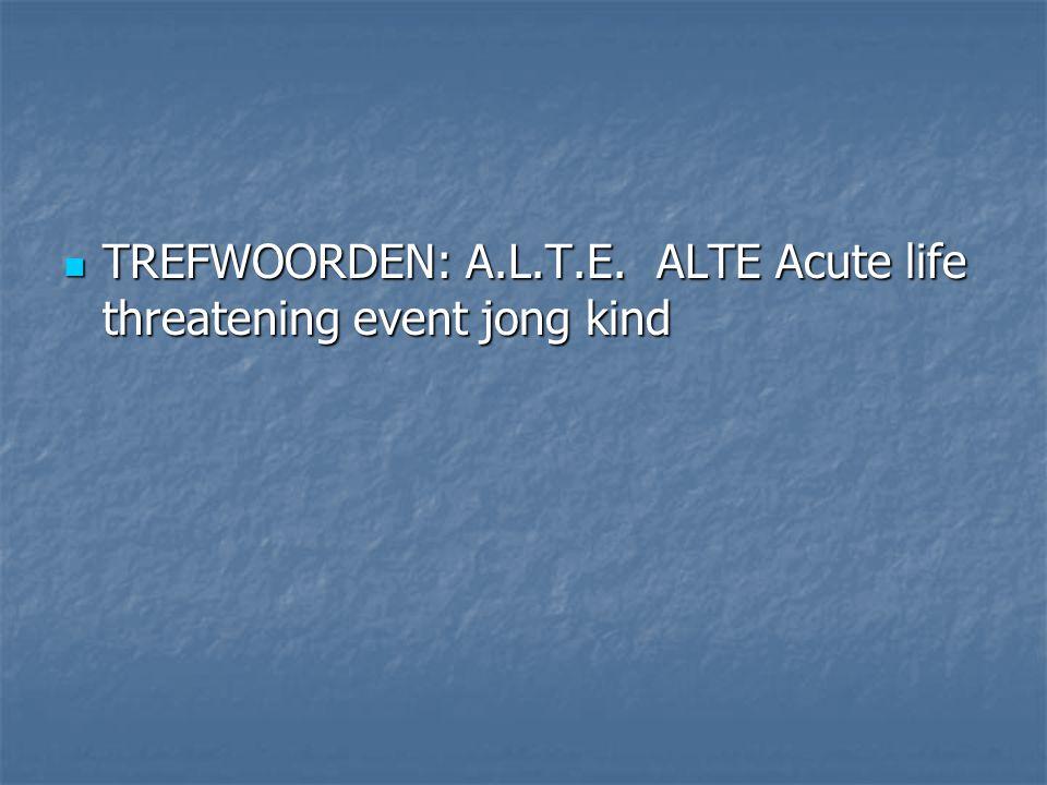 TREFWOORDEN: A.L.T.E. ALTE Acute life threatening event jong kind TREFWOORDEN: A.L.T.E. ALTE Acute life threatening event jong kind