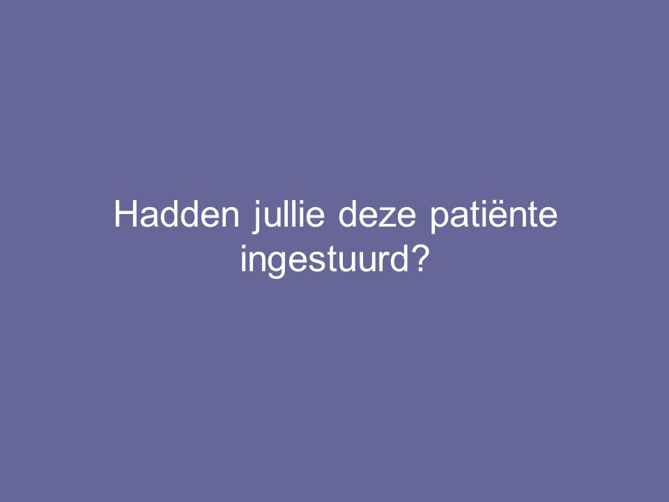 Hadden jullie deze patiënte ingestuurd?