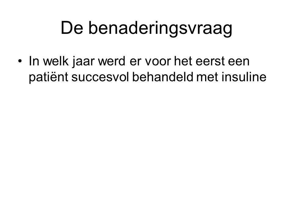 De benaderingsvraag In welk jaar werd er voor het eerst een patiënt succesvol behandeld met insuline