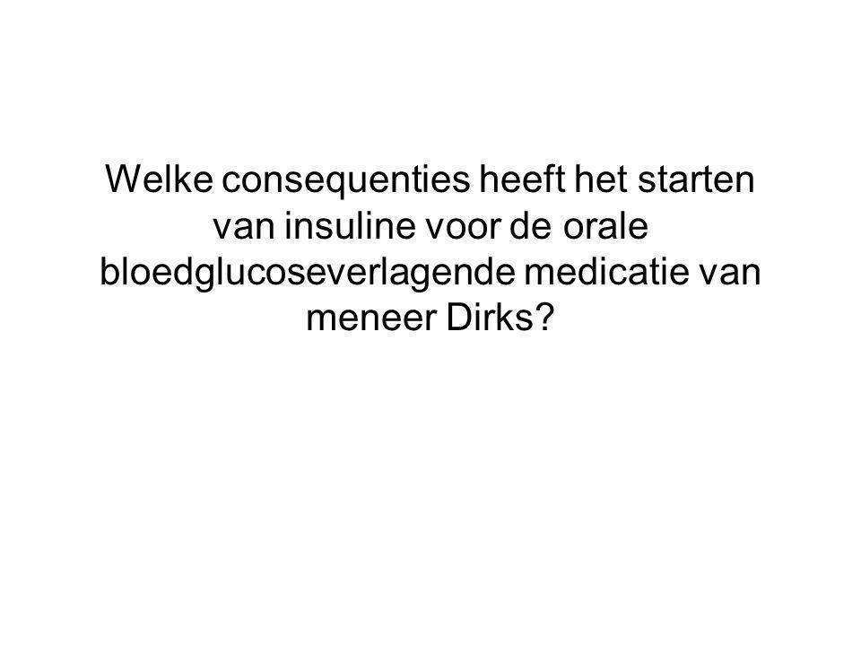 Welke consequenties heeft het starten van insuline voor de orale bloedglucoseverlagende medicatie van meneer Dirks?