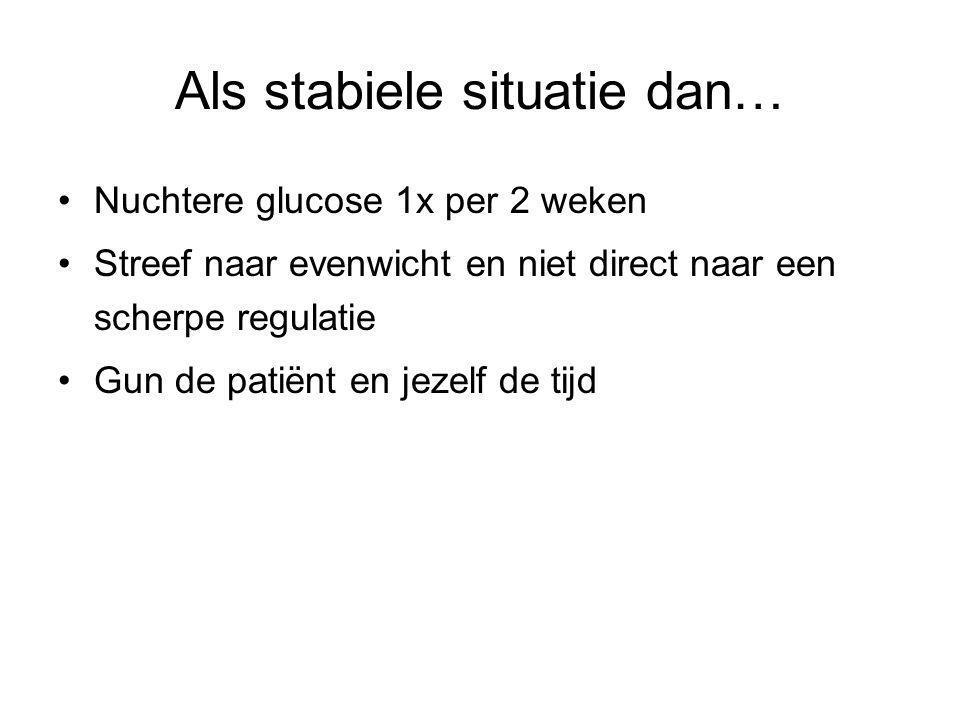 Als stabiele situatie dan… Nuchtere glucose 1x per 2 weken Streef naar evenwicht en niet direct naar een scherpe regulatie Gun de patiënt en jezelf de