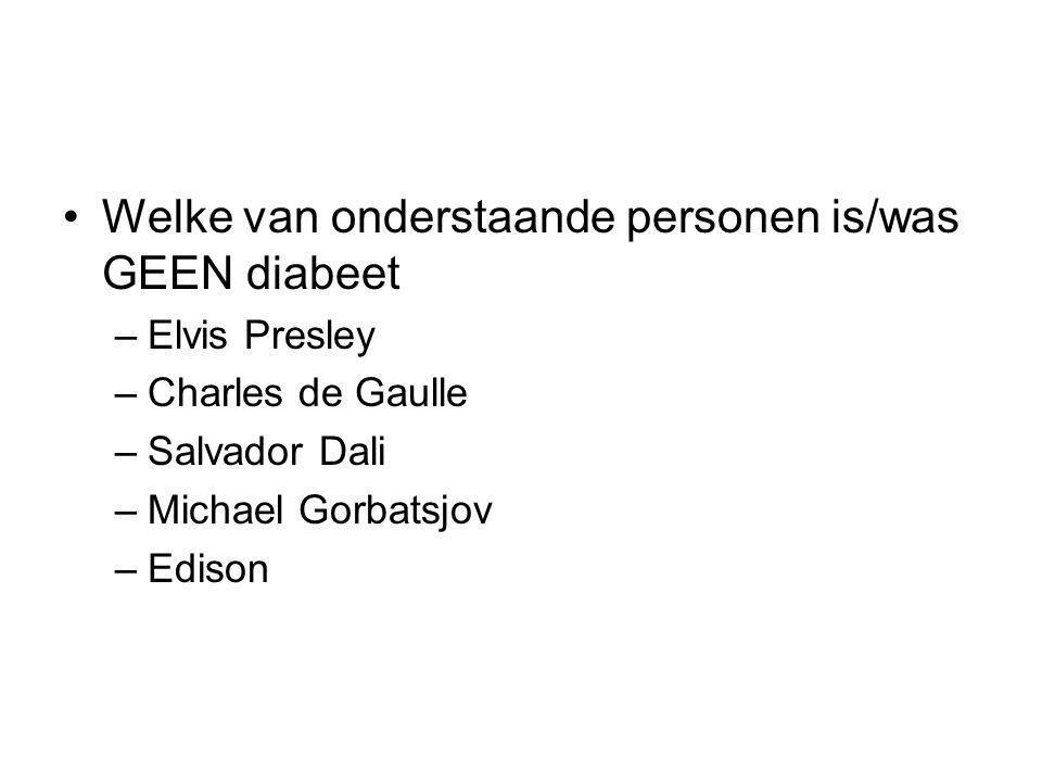 Welke van onderstaande personen is/was GEEN diabeet –Elvis Presley –Charles de Gaulle –Salvador Dali –Michael Gorbatsjov –Edison