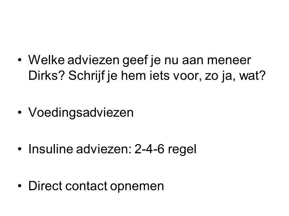Welke adviezen geef je nu aan meneer Dirks? Schrijf je hem iets voor, zo ja, wat? Voedingsadviezen Insuline adviezen: 2-4-6 regel Direct contact opnem