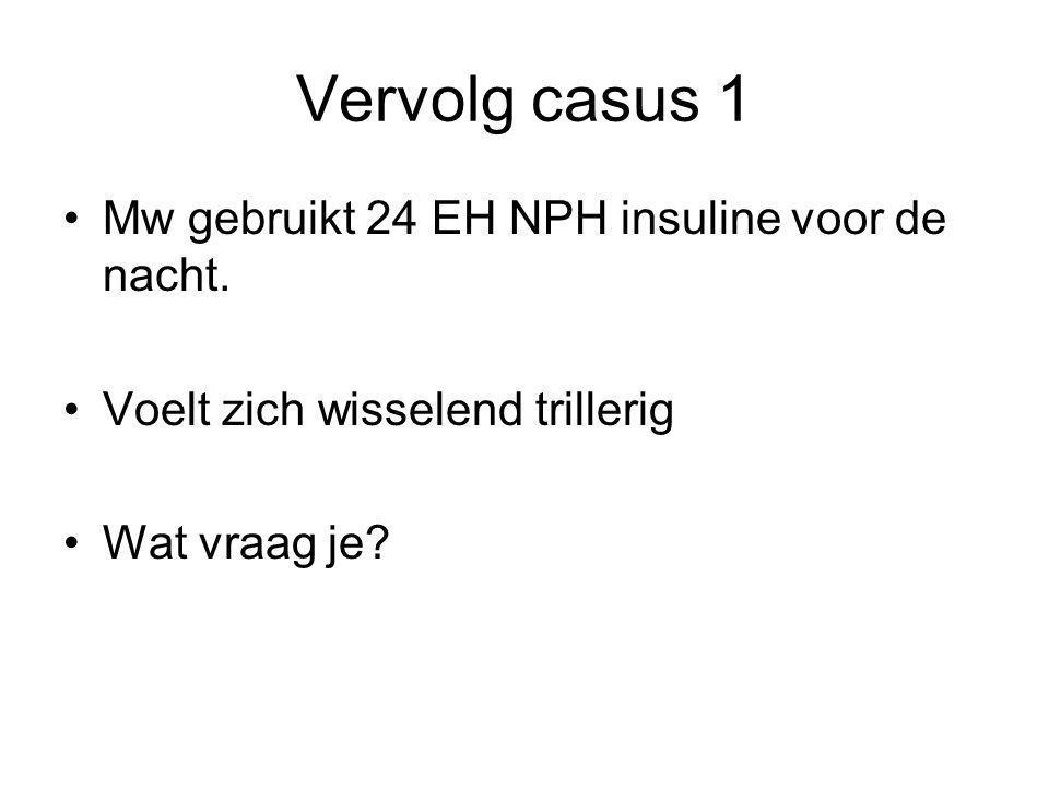 Vervolg casus 1 Mw gebruikt 24 EH NPH insuline voor de nacht. Voelt zich wisselend trillerig Wat vraag je?