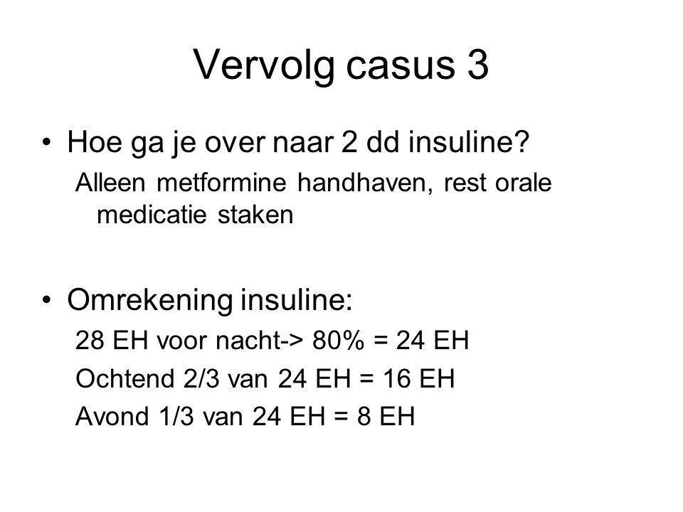 Vervolg casus 3 Hoe ga je over naar 2 dd insuline? Alleen metformine handhaven, rest orale medicatie staken Omrekening insuline: 28 EH voor nacht-> 80