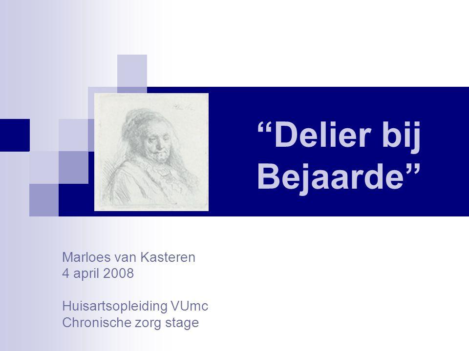 """""""Delier bij Bejaarde"""" Marloes van Kasteren 4 april 2008 Huisartsopleiding VUmc Chronische zorg stage"""