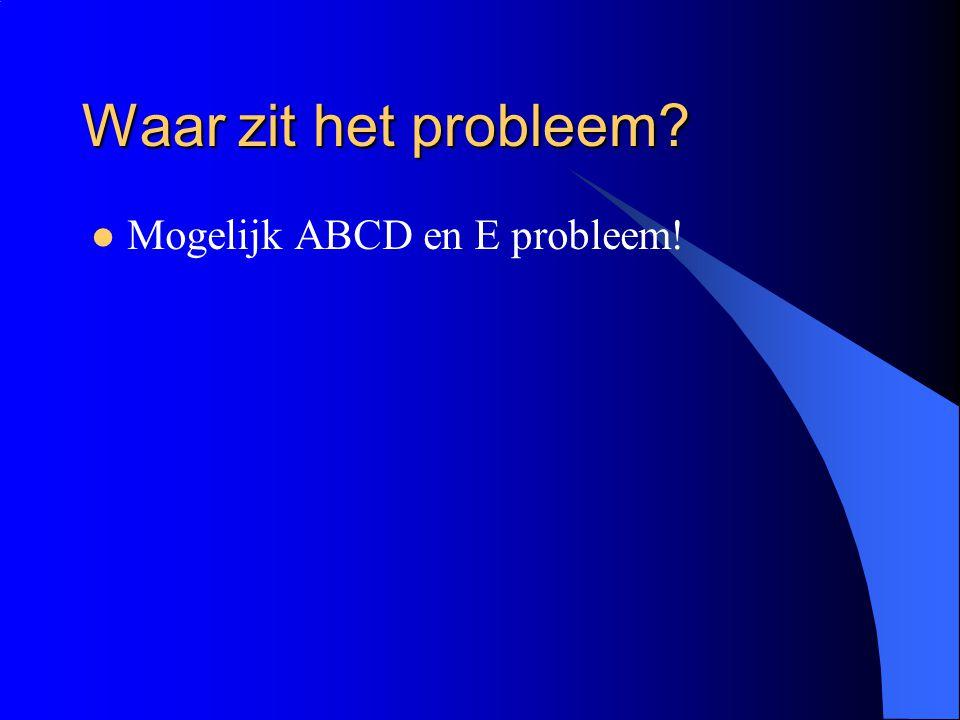Waar zit het probleem? Mogelijk ABCD en E probleem!
