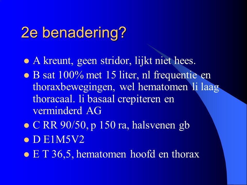 2e benadering? A kreunt, geen stridor, lijkt niet hees. B sat 100% met 15 liter, nl frequentie en thoraxbewegingen, wel hematomen li laag thoracaal. l