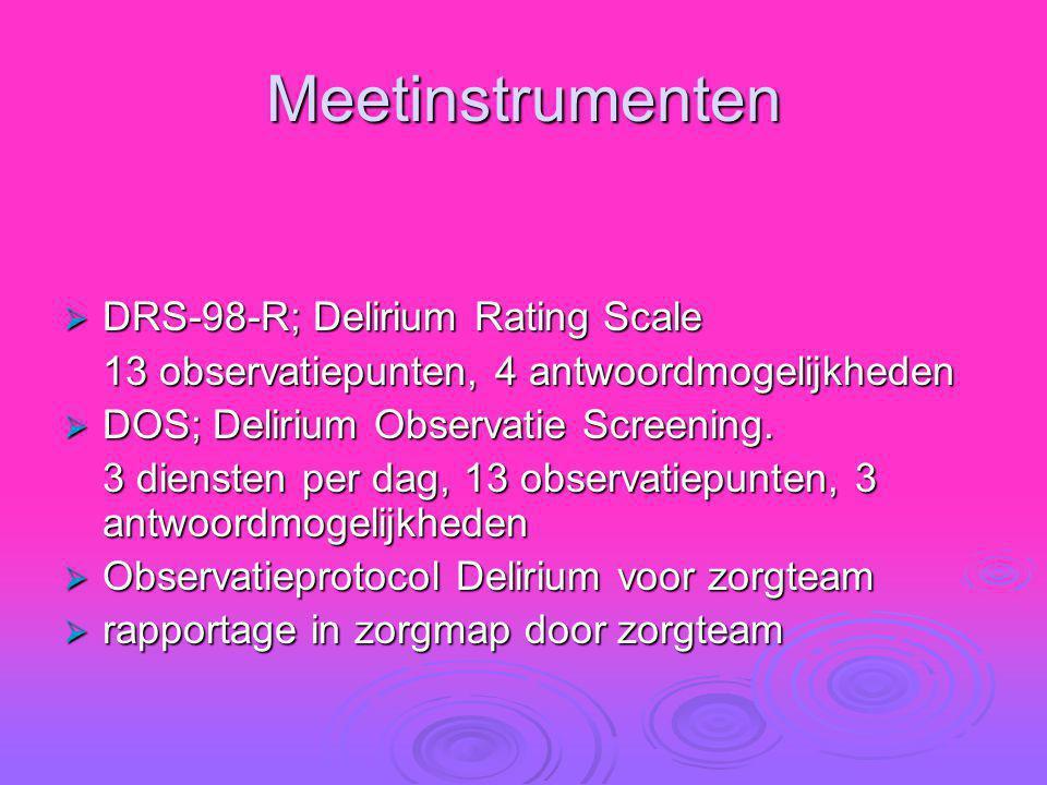 Meetinstrumenten  DRS-98-R; Delirium Rating Scale 13 observatiepunten, 4 antwoordmogelijkheden  DOS; Delirium Observatie Screening. 3 diensten per d