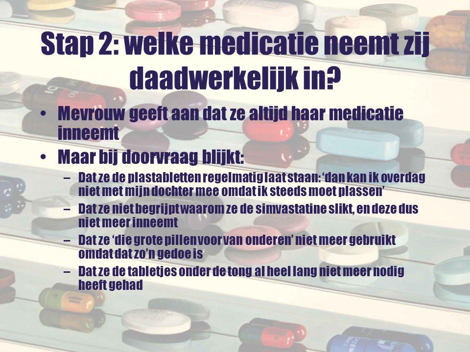 Stap 2: welke medicatie neemt zij daadwerkelijk in? Mevrouw geeft aan dat ze altijd haar medicatie inneemt Maar bij doorvraag blijkt: –Dat ze de plast