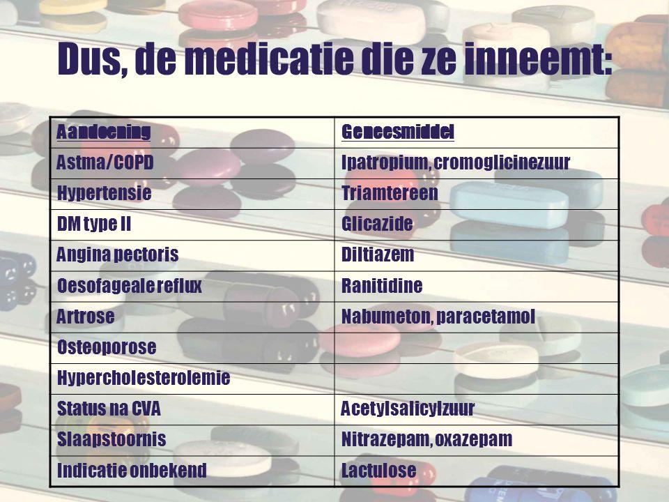Dus, de medicatie die ze inneemt: AandoeningGeneesmiddel Astma/COPDIpatropium, cromoglicinezuur HypertensieTriamtereen DM type IIGlicazide Angina pect