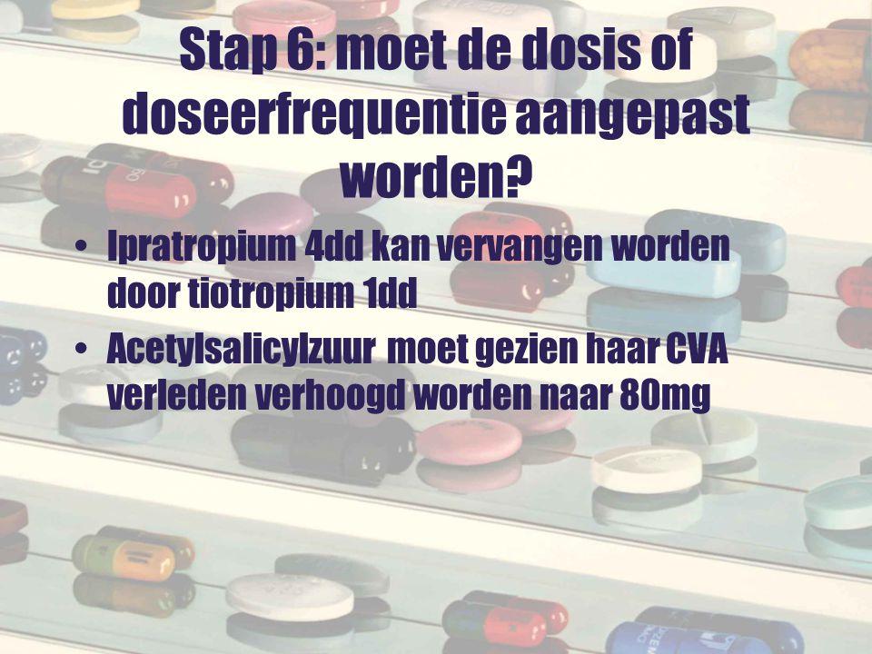 Stap 6: moet de dosis of doseerfrequentie aangepast worden? Ipratropium 4dd kan vervangen worden door tiotropium 1dd Acetylsalicylzuur moet gezien haa