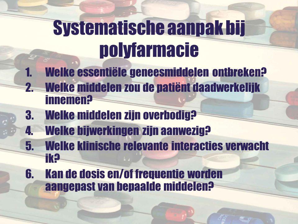 Systematische aanpak bij polyfarmacie 1.Welke essentiële geneesmiddelen ontbreken? 2.Welke middelen zou de patiënt daadwerkelijk innemen? 3.Welke midd