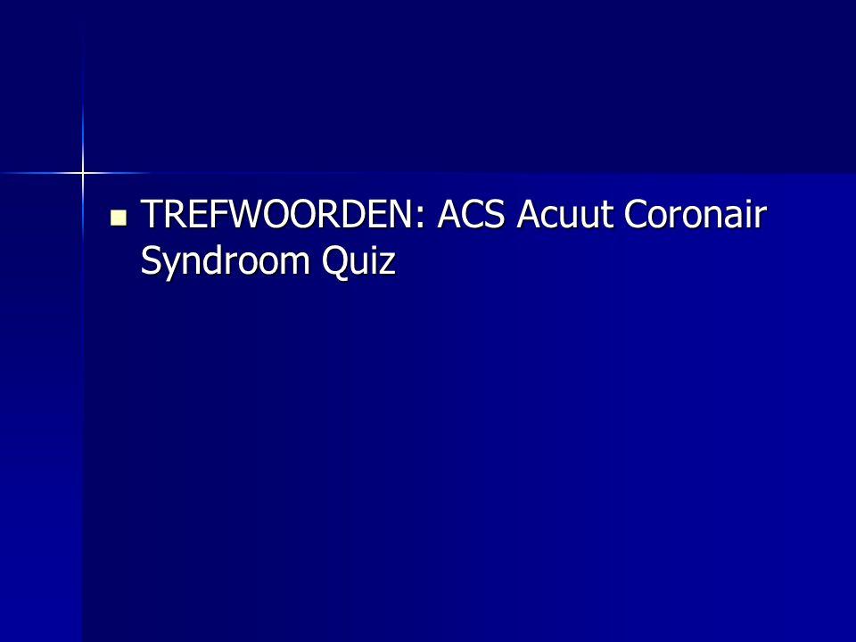 TREFWOORDEN: ACS Acuut Coronair Syndroom Quiz TREFWOORDEN: ACS Acuut Coronair Syndroom Quiz