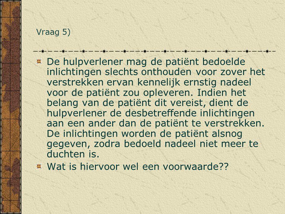 Vraag 5) De hulpverlener mag de patiënt bedoelde inlichtingen slechts onthouden voor zover het verstrekken ervan kennelijk ernstig nadeel voor de pati