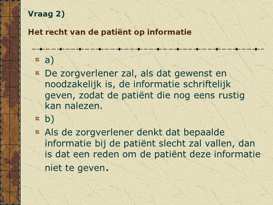 Vraag 2) Het recht van de patiënt op informatie a) De zorgverlener zal, als dat gewenst en noodzakelijk is, de informatie schriftelijk geven, zodat de